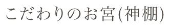こだわりのお宮(神棚)